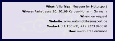 What: Villa Trips, Museum for MotorsportWhere: Parkstrasse 20, 50169 Kerpen-Horrem, Germany When: on request Website: www.automobil-rennsport.de Contact: J.T. Födisch, +49 2273 940670How much: free entrance