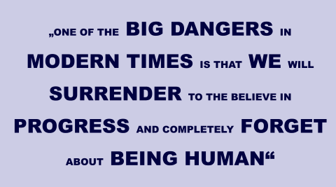 """ONE OF THE BIG DANGERS IN MODERN TIMES IS THAT WE WILL SURRENDER TO THE BELIEVE IN PROGRESS AND COMPLETELY FORGET ABOUT BEING HUMAN"""